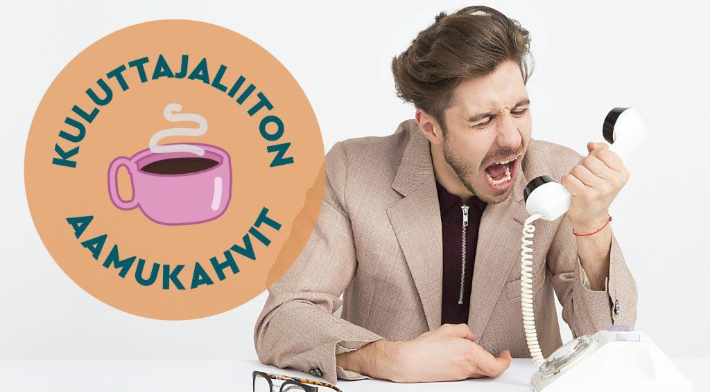 Kuvituskuvassa beigeen pukuun pukeutunut, ärsyyntyneen näköinen mies huutaa valkoiselle lankapuhelimelle. Kuvan päällä Kuluttajaliiton aamukahvien logo, jossa piirretty kuva vaaleanpunaisesta kahvikupista oranssilla taustalla.